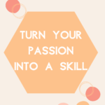 Turn your passion into a skill